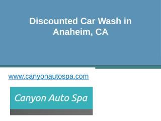 Discounted Car Wash in Anaheim, CA - www.canyonautospa.com.pptx